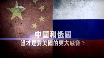 【世事關心】中國和俄國 誰才是對美國的最大威脅?