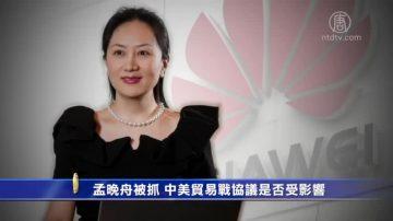 【禁闻】孟晚舟被抓 中美贸易战协议是否受影响