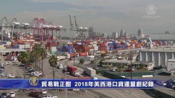 贸易战正酣 2018年美西港口货运量创纪录